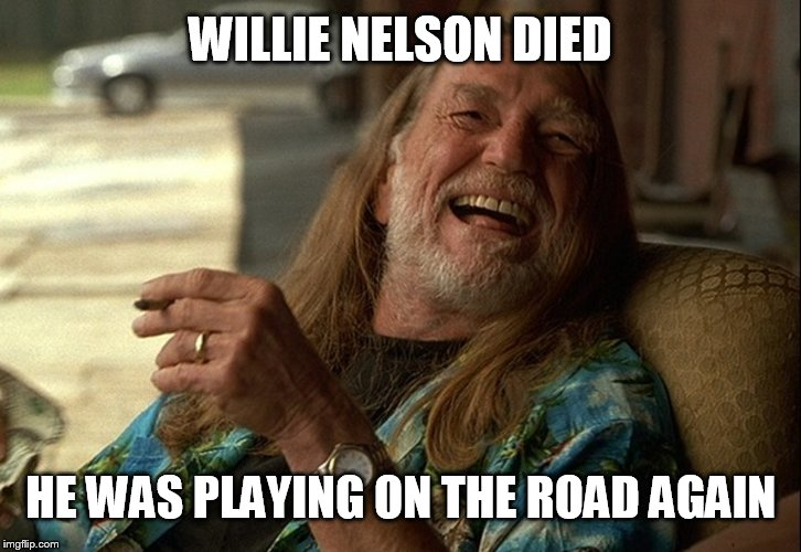 Willie Nelson Died | WILLIE NELSON DIED HE WAS PLAYING ON THE ROAD AGAIN | image tagged in on the road again,half baked,weed,willie nelson,memes,country music | made w/ Imgflip meme maker