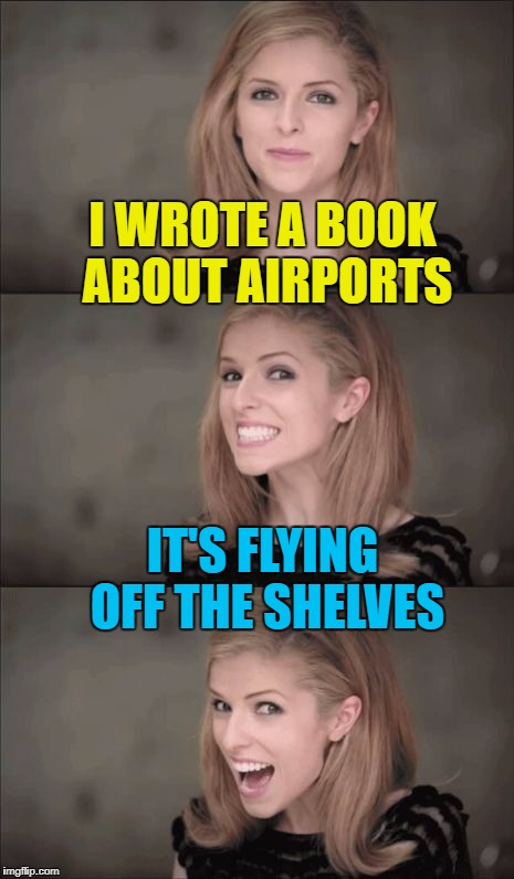It was a runway success... :) | I WROTE A BOOK ABOUT AIRPORTS IT'S FLYING OFF THE SHELVES | image tagged in memes,bad pun anna kendrick,books,airports,planes,flying | made w/ Imgflip meme maker