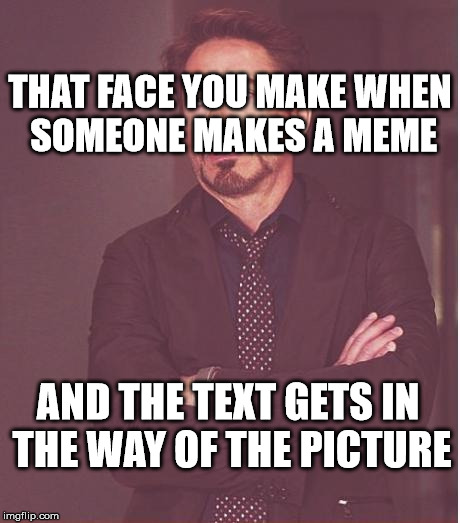 It really grinds my gears, I have to say |  THAT FACE YOU MAKE WHEN SOMEONE MAKES A MEME; AND THE TEXT GETS IN THE WAY OF THE PICTURE | image tagged in memes,face you make robert downey jr,imgflip | made w/ Imgflip meme maker