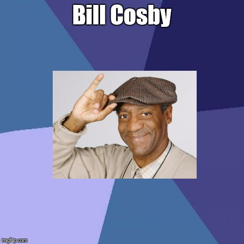 Bill Cosby | Bill Cosby | image tagged in memes | made w/ Imgflip meme maker