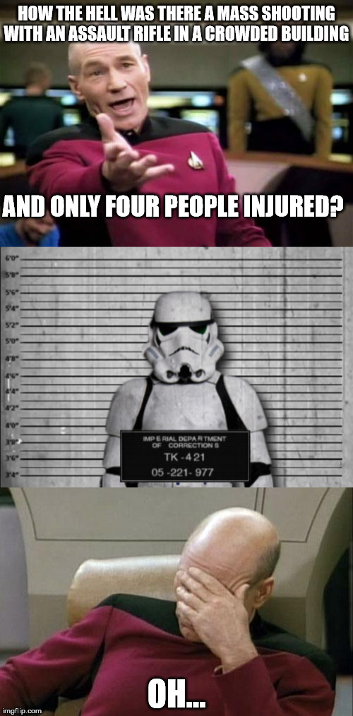 Four hits is probably a new record for him. | HOW THE HELL WAS THERE A MASS SHOOTING WITH AN ASSAULT RIFLE IN A CROWDED BUILDING OH... AND ONLY FOUR PEOPLE INJURED? | image tagged in memes,stormtrooper,mass shooting | made w/ Imgflip meme maker