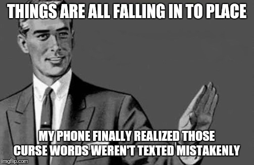 THINGS ARE ALL FALLING IN TO PLACE MY PHONE FINALLY REALIZED THOSE CURSE WORDS WEREN'T TEXTED MISTAKENLY | image tagged in kill yourself guy big size | made w/ Imgflip meme maker