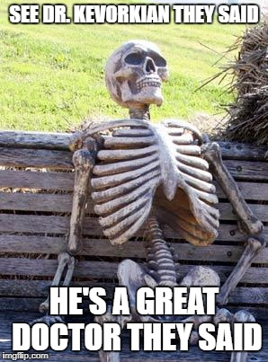 Waiting Skeleton Meme | SEE DR. KEVORKIAN THEY SAID HE'S A GREAT DOCTOR THEY SAID | image tagged in memes,waiting skeleton | made w/ Imgflip meme maker