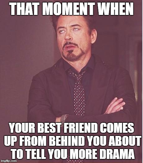 Friends Drama | THAT MOMENT WHEN YOUR BEST FRIEND COMES UP FROM BEHIND YOU ABOUT TO TELL YOU MORE DRAMA | image tagged in memes,face you make robert downey jr,friends,drama | made w/ Imgflip meme maker
