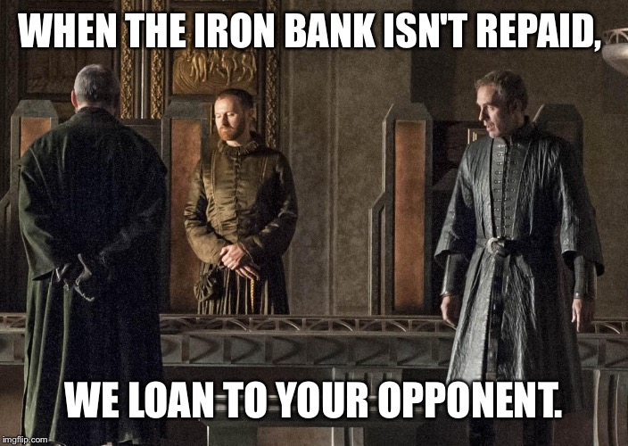WHEN THE IRON BANK ISN'T REPAID, WE LOAN TO YOUR OPPONENT. | made w/ Imgflip meme maker