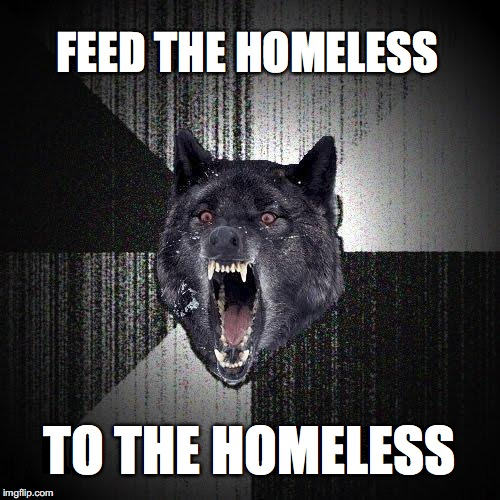 Insanity Wolf Meme | FEED THE HOMELESS TO THE HOMELESS | image tagged in memes,insanity wolf | made w/ Imgflip meme maker