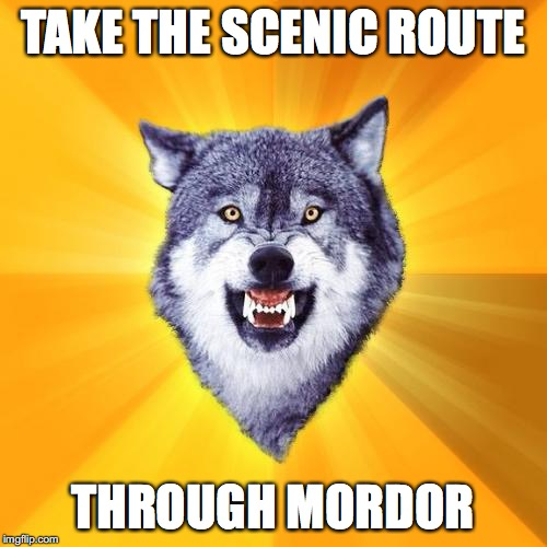 Courage Wolf Meme | TAKE THE SCENIC ROUTE THROUGH MORDOR | image tagged in memes,courage wolf | made w/ Imgflip meme maker