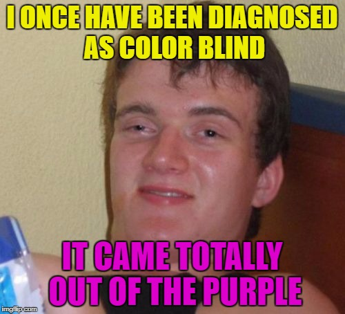10 Guy Meme | I ONCE HAVE BEEN DIAGNOSED AS COLOR BLIND IT CAME TOTALLY OUT OF THE PURPLE | image tagged in memes,10 guy | made w/ Imgflip meme maker