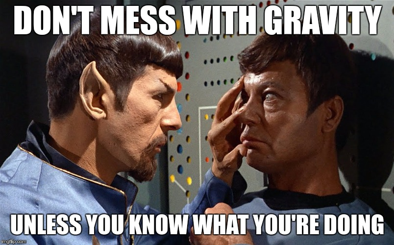 spock n bones | DON'T MESS WITH GRAVITY UNLESS YOU KNOW WHAT YOU'RE DOING | image tagged in spock n bones | made w/ Imgflip meme maker