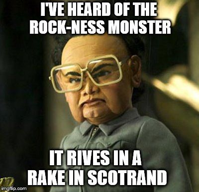 I'VE HEARD OF THE ROCK-NESS MONSTER IT RIVES IN A RAKE IN SCOTRAND | made w/ Imgflip meme maker