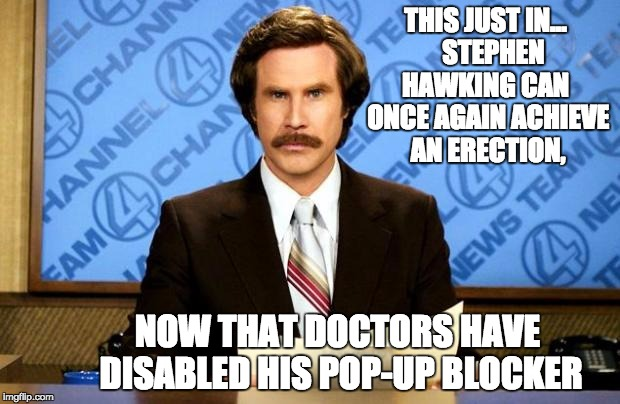 BREAKING NEWS | THIS JUST IN...   STEPHEN HAWKING CAN  ONCE AGAIN ACHIEVE AN ERECTION, NOW THAT DOCTORS HAVE DISABLED HIS POP-UP BLOCKER | image tagged in breaking news | made w/ Imgflip meme maker