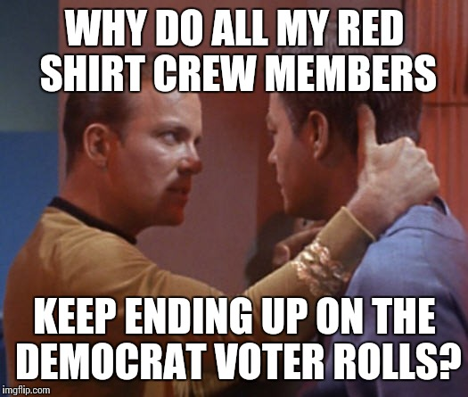 WHY DO ALL MY RED SHIRT CREW MEMBERS KEEP ENDING UP ON THE DEMOCRAT VOTER ROLLS? | image tagged in kirk pops the question | made w/ Imgflip meme maker