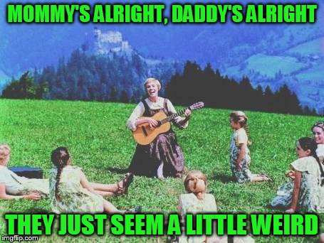 MOMMY'S ALRIGHT, DADDY'S ALRIGHT THEY JUST SEEM A LITTLE WEIRD | image tagged in sound of music | made w/ Imgflip meme maker