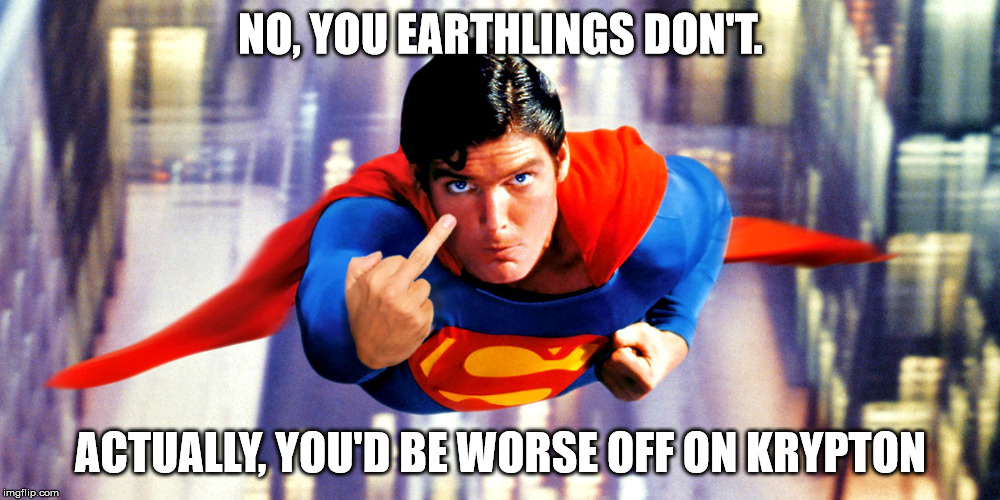 NO, YOU EARTHLINGS DON'T. ACTUALLY, YOU'D BE WORSE OFF ON KRYPTON | made w/ Imgflip meme maker