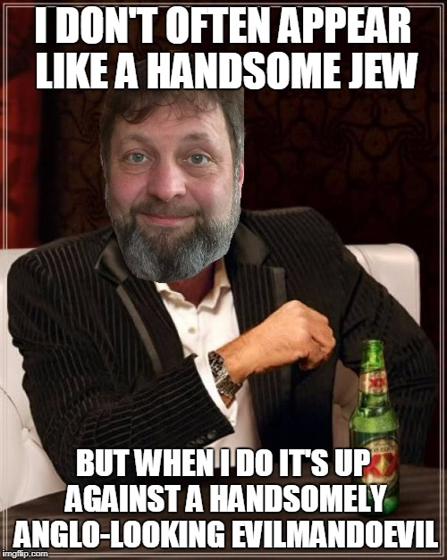 I DON'T OFTEN APPEAR LIKE A HANDSOME JEW BUT WHEN I DO IT'S UP AGAINST A HANDSOMELY ANGLO-LOOKING EVILMANDOEVIL | made w/ Imgflip meme maker