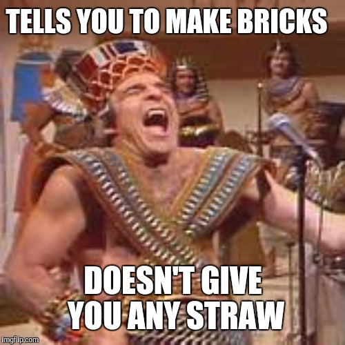 Egyptian boss | TELLS YOU TO MAKE BRICKS DOESN'T GIVE YOU ANY STRAW | image tagged in egyptians,scumbag boss,steve martin | made w/ Imgflip meme maker