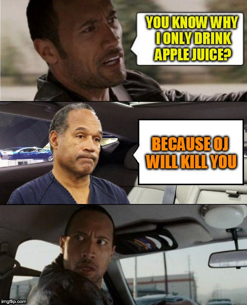 YOU KNOW WHY I ONLY DRINK APPLE JUICE? BECAUSE OJ WILL KILL YOU | made w/ Imgflip meme maker