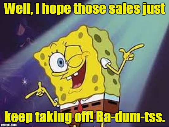 Well, I hope those sales just keep taking off! Ba-dum-tss. | made w/ Imgflip meme maker