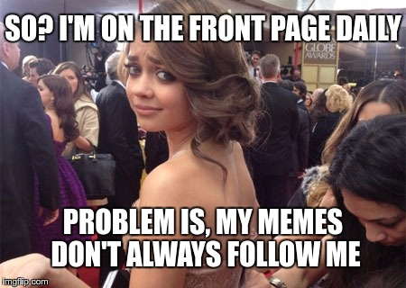 When someone goes bezerk for reaching the front page… | SO? I'M ON THE FRONT PAGE DAILY PROBLEM IS, MY MEMES DON'T ALWAYS FOLLOW ME | image tagged in memes,funny,front page,bezerk,problems,follow | made w/ Imgflip meme maker