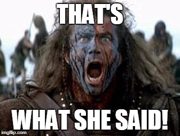 Braveheart  | THAT'S WHAT SHE SAID! | image tagged in braveheart | made w/ Imgflip meme maker