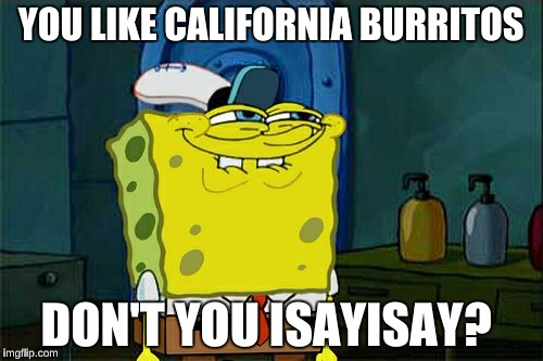 Dont You Squidward Meme | YOU LIKE CALIFORNIA BURRITOS DON'T YOU ISAYISAY? | image tagged in memes,dont you squidward | made w/ Imgflip meme maker