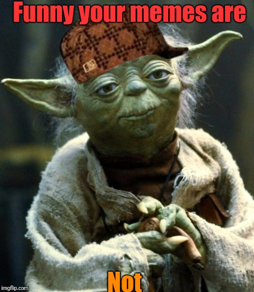 Star Wars Yoda Meme | Funny your memes are Not | image tagged in memes,star wars yoda,scumbag | made w/ Imgflip meme maker