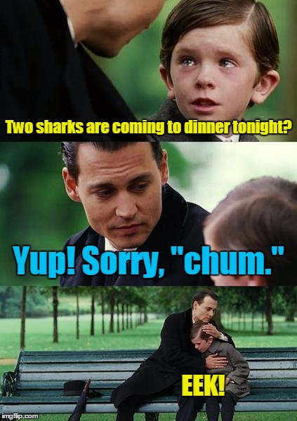 "Finding Neverland Meme | Two sharks are coming to dinner tonight? Yup! Sorry, ""chum."" EEK! 