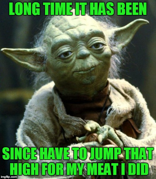 Star Wars Yoda Meme | LONG TIME IT HAS BEEN SINCE HAVE TO JUMP THAT HIGH FOR MY MEAT I DID | image tagged in memes,star wars yoda | made w/ Imgflip meme maker