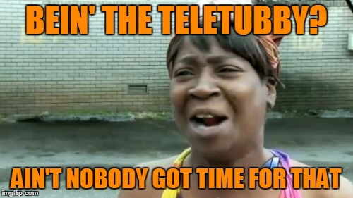 Aint Nobody Got Time For That Meme | BEIN' THE TELETUBBY? AIN'T NOBODY GOT TIME FOR THAT | image tagged in memes,aint nobody got time for that | made w/ Imgflip meme maker