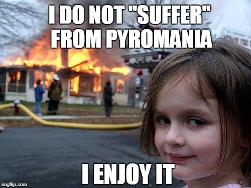 "Disaster Girl Meme | I DO NOT ""SUFFER"" FROM PYROMANIA I ENJOY IT 