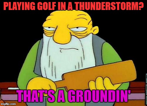 That's a paddlin' Meme | PLAYING GOLF IN A THUNDERSTORM? THAT'S A GROUNDIN' | image tagged in memes,that's a paddlin' | made w/ Imgflip meme maker