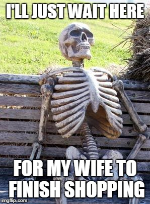 Waiting Skeleton Meme | I'LL JUST WAIT HERE FOR MY WIFE TO FINISH SHOPPING | image tagged in memes,waiting skeleton | made w/ Imgflip meme maker