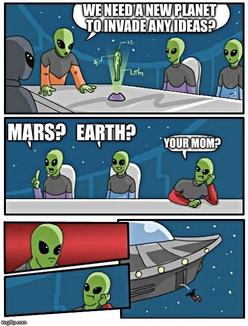 Alien Meeting Suggestion Meme | WE NEED A NEW PLANET TO INVADE ANY IDEAS? MARS? EARTH? YOUR MOM? | image tagged in memes,alien meeting suggestion | made w/ Imgflip meme maker