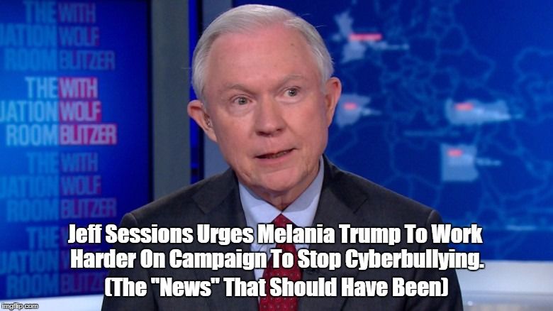 "Jeff Sessions Urges Melania Trump To Work Harder On Campaign To Stop Cyberbullying. (The ""News"" That Should Have Been) 