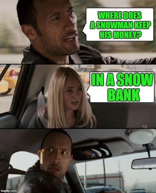 The Rock Driving Meme | WHERE DOES A SNOWMAN KEEP HIS MONEY? IN A SNOW BANK | image tagged in memes,the rock driving | made w/ Imgflip meme maker