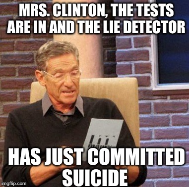 Maury Lie Detector Meme | MRS. CLINTON, THE TESTS ARE IN AND THE LIE DETECTOR HAS JUST COMMITTED SUICIDE | image tagged in memes,maury lie detector | made w/ Imgflip meme maker