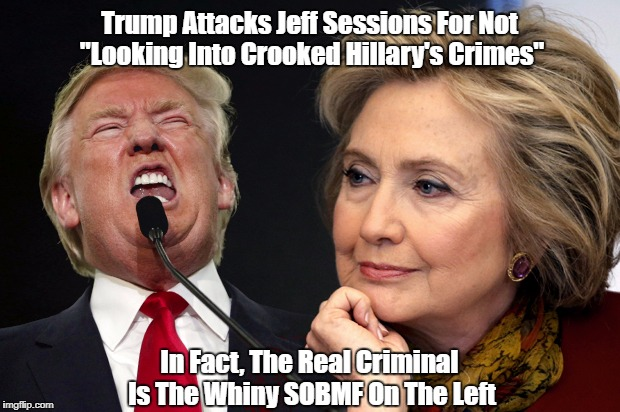 "Trump Attacks Jeff Sessions For Not ""Looking Into Crooked Hillary's Crimes"" In Fact, The Real Criminal Is The Whiny SOBMF On The Left 