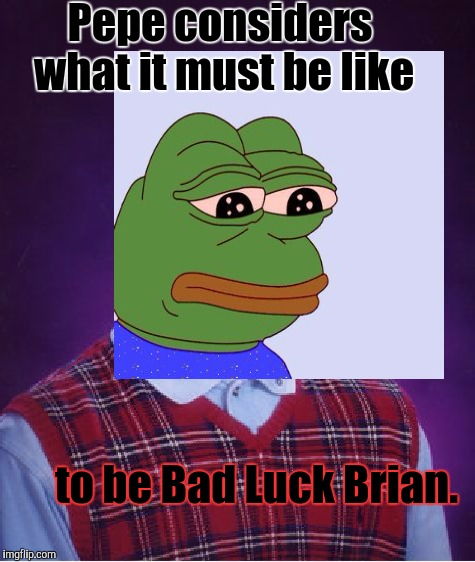 A FROG WITH FEELINGS. | Pepe considers what it must be like to be Bad Luck Brian. | image tagged in funny,pepe,bad luck brian,animals,memes,humor | made w/ Imgflip meme maker