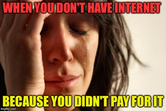 Rip Internet  | WHEN YOU DON'T HAVE INTERNET BECAUSE YOU DIDN'T PAY FOR IT | image tagged in memes,first world problems,upvote week,dank memes,random tag,perfect | made w/ Imgflip meme maker