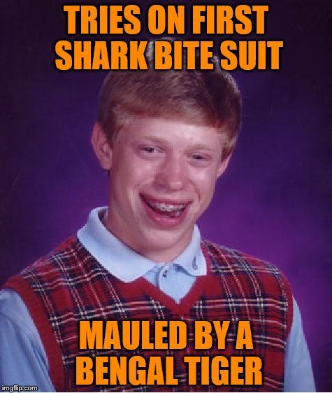 Bad Luck Brian Meme | TRIES ON FIRST SHARK BITE SUIT MAULED BY A BENGAL TIGER | image tagged in memes,bad luck brian | made w/ Imgflip meme maker