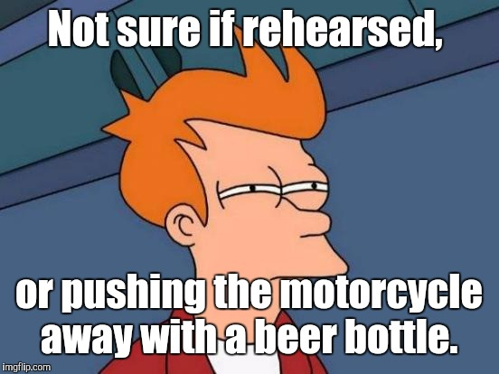 Futurama Fry Meme | Not sure if rehearsed, or pushing the motorcycle away with a beer bottle. | image tagged in memes,futurama fry | made w/ Imgflip meme maker