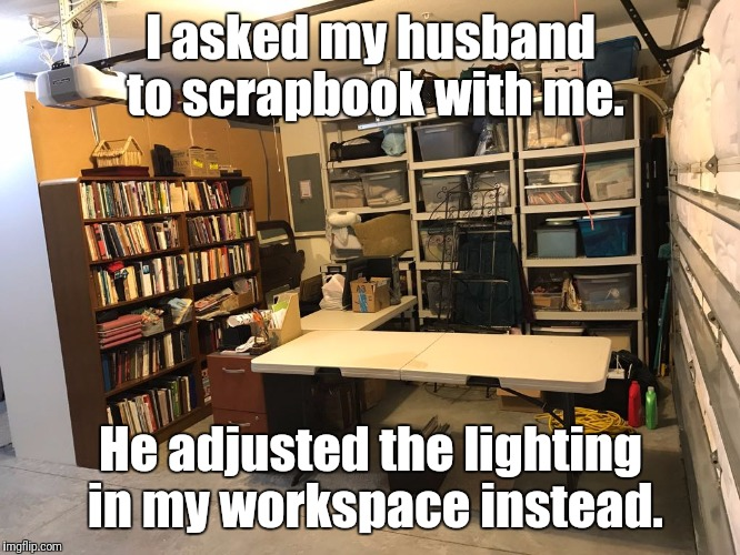 I asked my husband to scrapbook with me. He adjusted the lighting in my workspace instead. | image tagged in husband | made w/ Imgflip meme maker