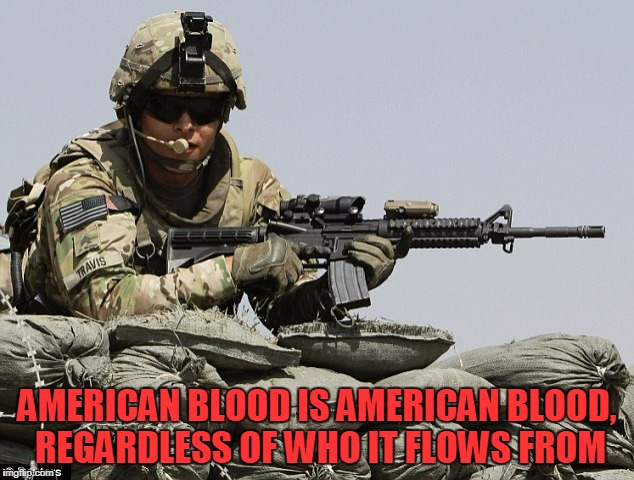 AMERICAN BLOOD IS AMERICAN BLOOD, REGARDLESS OF WHO IT FLOWS FROM | made w/ Imgflip meme maker