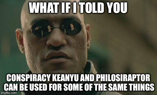 Matrix Morpheus Meme | WHAT IF I TOLD YOU CONSPIRACY KEANYU AND PHILOSIRAPTOR CAN BE USED FOR SOME OF THE SAME THINGS | image tagged in memes,matrix morpheus | made w/ Imgflip meme maker