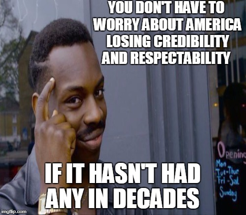 YOU DON'T HAVE TO WORRY ABOUT AMERICA LOSING CREDIBILITY AND RESPECTABILITY IF IT HASN'T HAD ANY IN DECADES | made w/ Imgflip meme maker