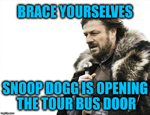 Brace Yourselves X is Coming Meme | BRACE YOURSELVES SNOOP DOGG IS OPENING THE TOUR BUS DOOR | image tagged in memes,brace yourselves x is coming | made w/ Imgflip meme maker