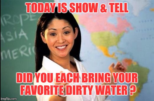 I can't wait to show you | TODAY IS SHOW & TELL DID YOU EACH BRING YOUR FAVORITE DIRTY WATER ? | image tagged in memes,unhelpful teacher,funny | made w/ Imgflip meme maker