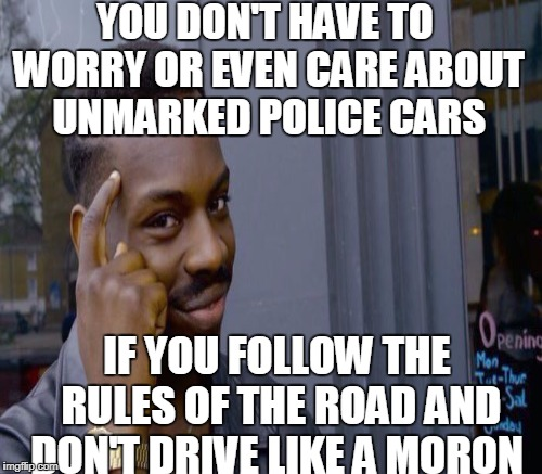 YOU DON'T HAVE TO WORRY OR EVEN CARE ABOUT UNMARKED POLICE CARS IF YOU FOLLOW THE RULES OF THE ROAD AND DON'T DRIVE LIKE A MORON | made w/ Imgflip meme maker