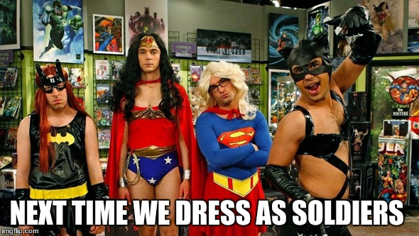 NEXT TIME WE DRESS AS SOLDIERS | image tagged in transgender super heros | made w/ Imgflip meme maker