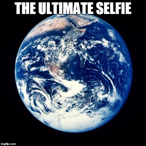 Earth | THE ULTIMATE SELFIE | image tagged in earth | made w/ Imgflip meme maker